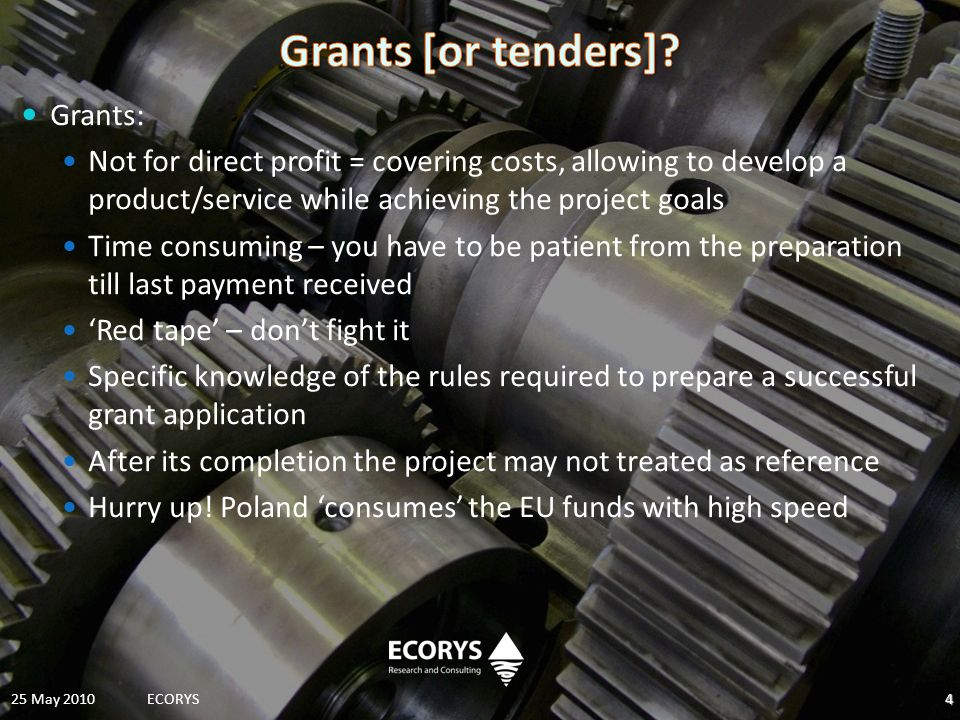 Grants: Not for direct profit = covering costs, allowing to develop a product/service while achieving the project goals Time consuming – you have to be patient from the preparation till last payment received Red tape – dont fight it Specific knowledge of the rules required to prepare a successful grant application After its completion the project may not treated as reference Hurry up.