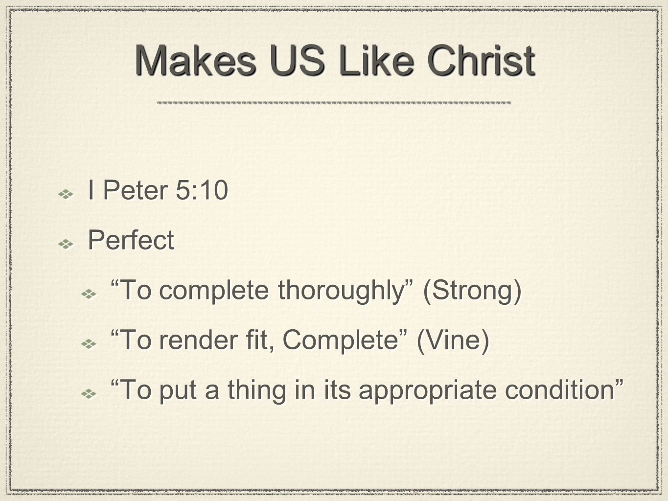 Makes US Like Christ I Peter 5:10 Perfect To complete thoroughly (Strong) To render fit, Complete (Vine) To put a thing in its appropriate condition I Peter 5:10 Perfect To complete thoroughly (Strong) To render fit, Complete (Vine) To put a thing in its appropriate condition