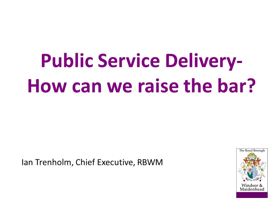 Public Service Delivery- How can we raise the bar Ian Trenholm, Chief Executive, RBWM