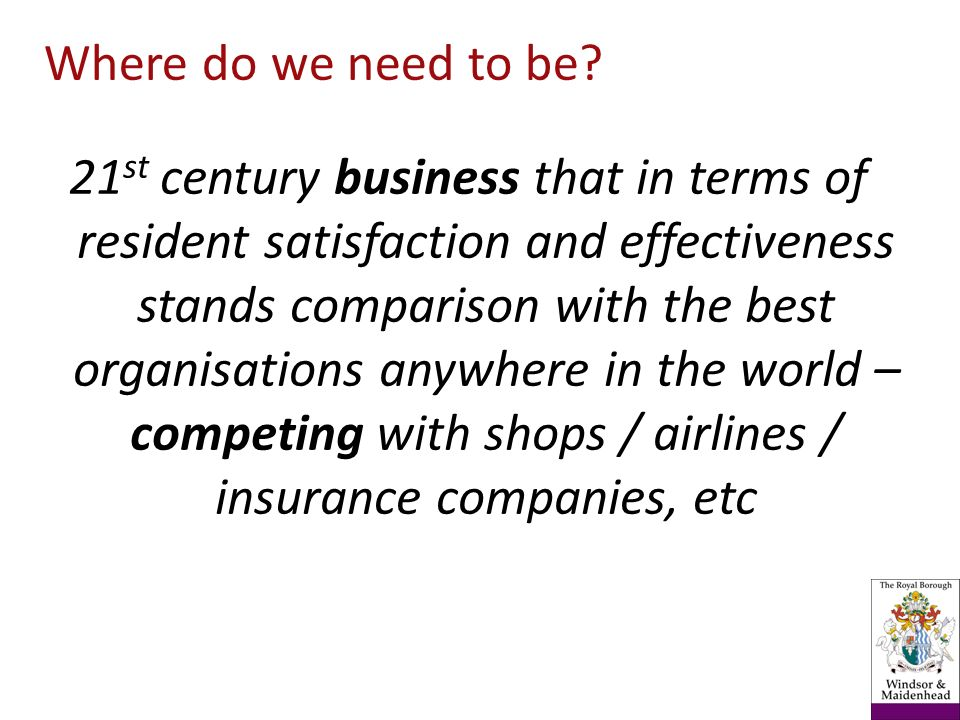 21 st century business that in terms of resident satisfaction and effectiveness stands comparison with the best organisations anywhere in the world – competing with shops / airlines / insurance companies, etc Where do we need to be