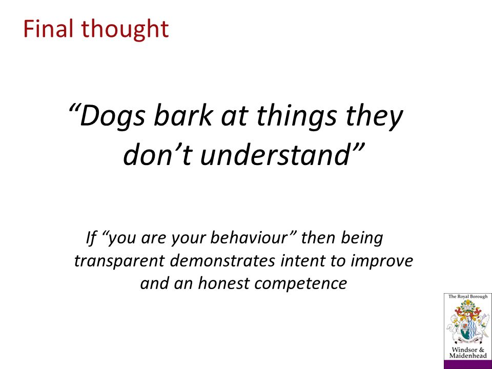 Dogs bark at things they dont understand If you are your behaviour then being transparent demonstrates intent to improve and an honest competence Final thought