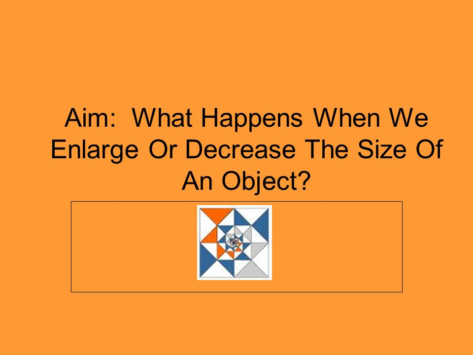 Aim: What Happens When We Enlarge Or Decrease The Size Of An Object