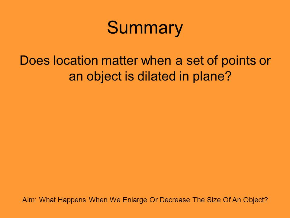 Summary Does location matter when a set of points or an object is dilated in plane.