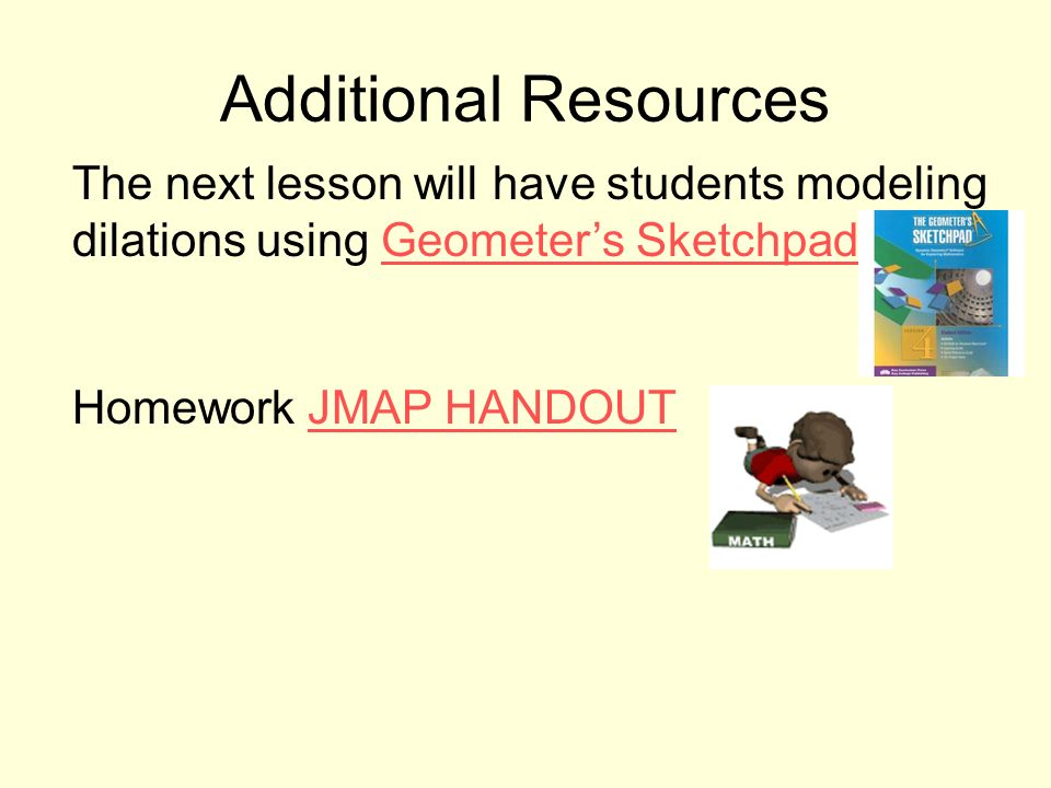 Additional Resources The next lesson will have students modeling dilations using Geometers Sketchpad.Geometers Sketchpad Homework JMAP HANDOUTJMAP HANDOUT