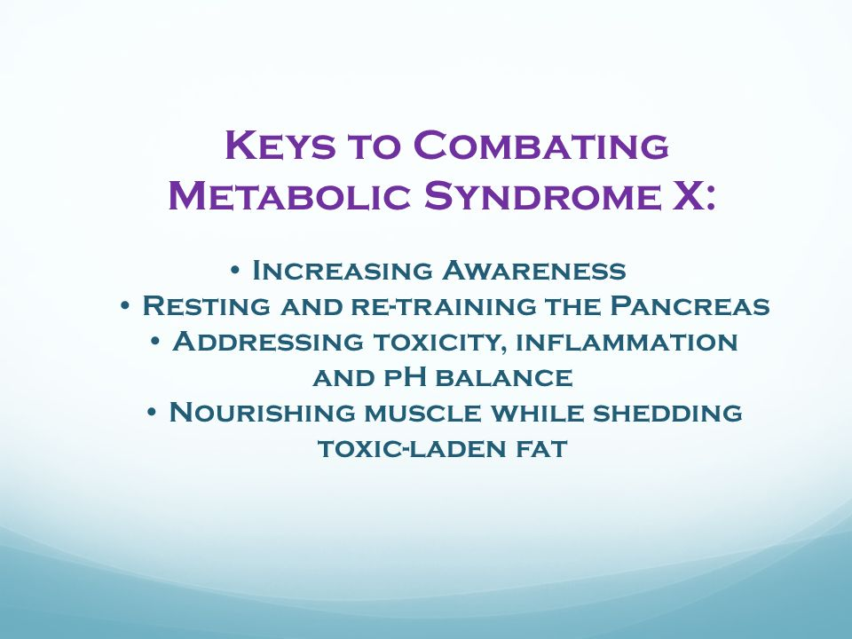 Keys to Combating Metabolic Syndrome X: Increasing Awareness Resting and re-training the Pancreas Addressing toxicity, inflammation and pH balance Nourishing muscle while shedding toxic-laden fat