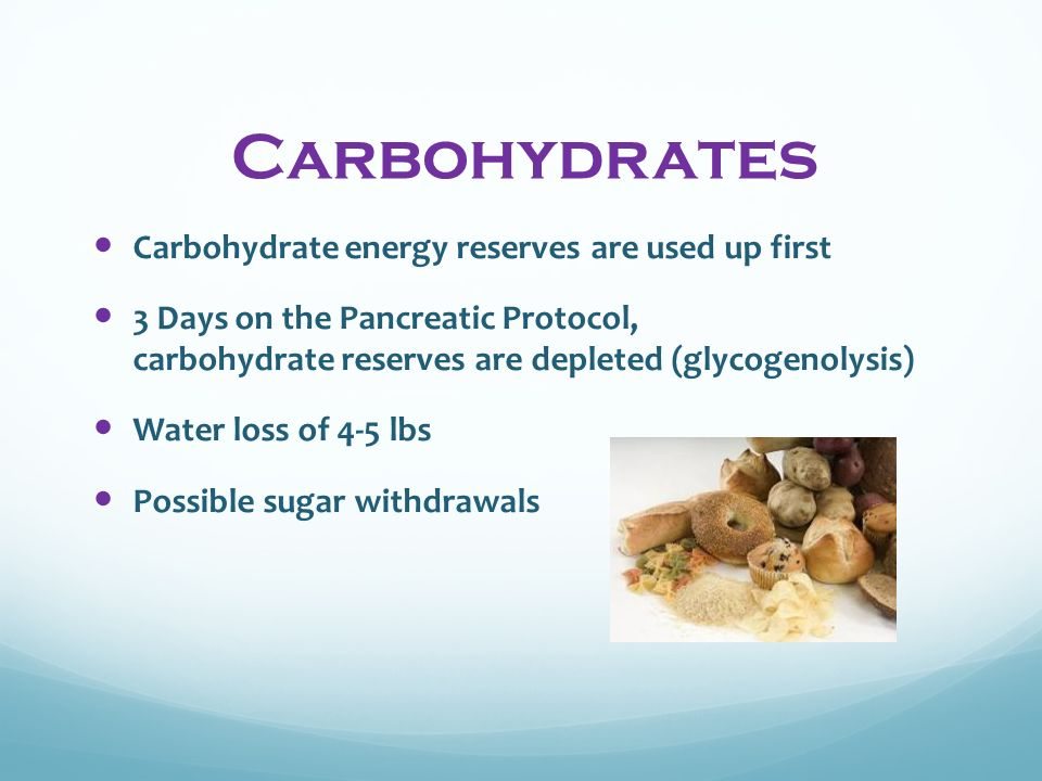 Carbohydrates Carbohydrate energy reserves are used up first 3 Days on the Pancreatic Protocol, carbohydrate reserves are depleted (glycogenolysis) Water loss of 4-5 lbs Possible sugar withdrawals