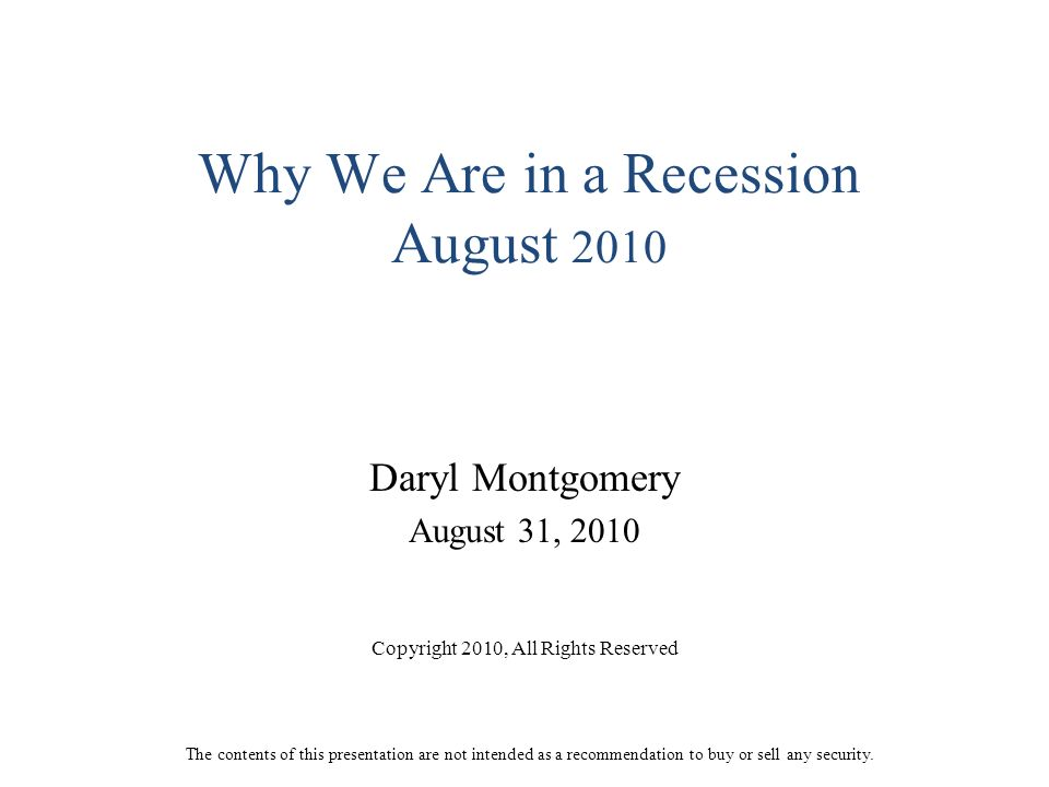 Why We Are in a Recession August 2010 Daryl Montgomery August 31, 2010 Copyright 2010, All Rights Reserved The contents of this presentation are not intended as a recommendation to buy or sell any security.