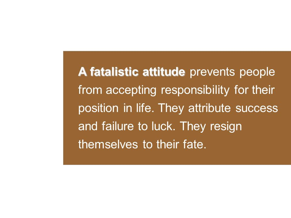 A fatalistic attitude A fatalistic attitude prevents people from accepting responsibility for their position in life.