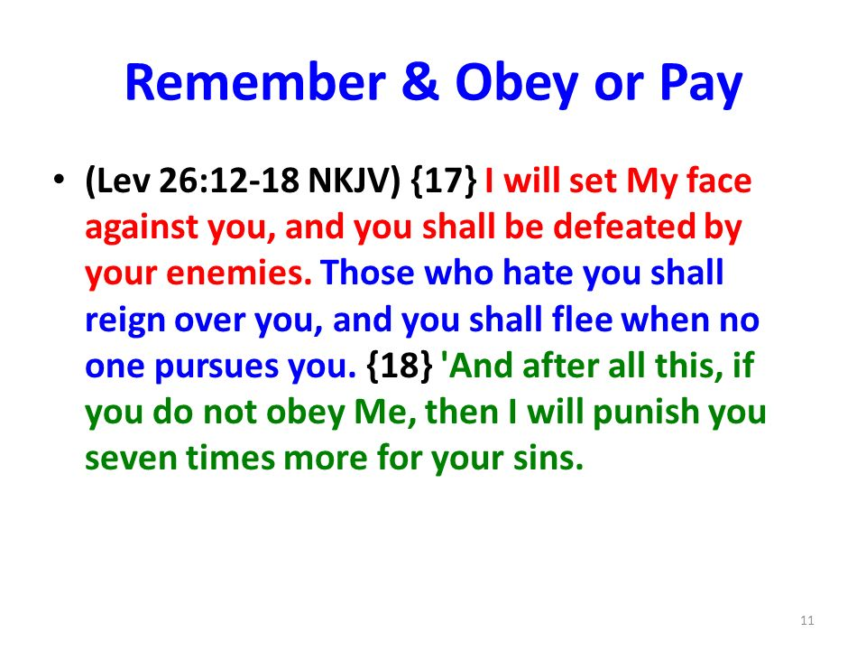 Remember & Obey or Pay (Lev 26:12-18 NKJV) {17} I will set My face against you, and you shall be defeated by your enemies.