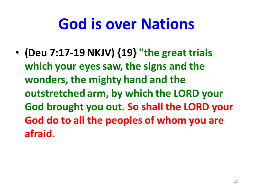 God is over Nations (Deu 7:17-19 NKJV) {19} the great trials which your eyes saw, the signs and the wonders, the mighty hand and the outstretched arm, by which the LORD your God brought you out.