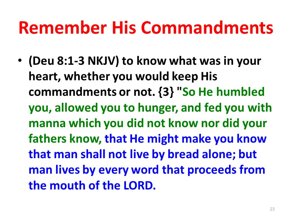 Remember His Commandments (Deu 8:1-3 NKJV) to know what was in your heart, whether you would keep His commandments or not.
