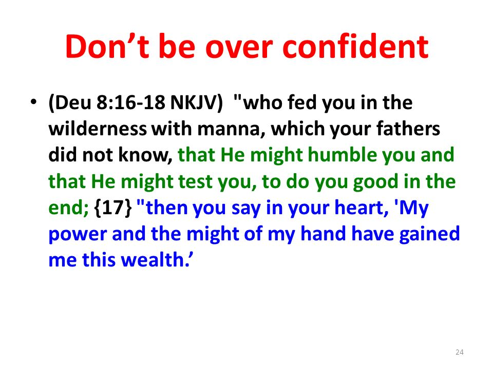 Dont be over confident (Deu 8:16-18 NKJV) who fed you in the wilderness with manna, which your fathers did not know, that He might humble you and that He might test you, to do you good in the end; {17} then you say in your heart, My power and the might of my hand have gained me this wealth.