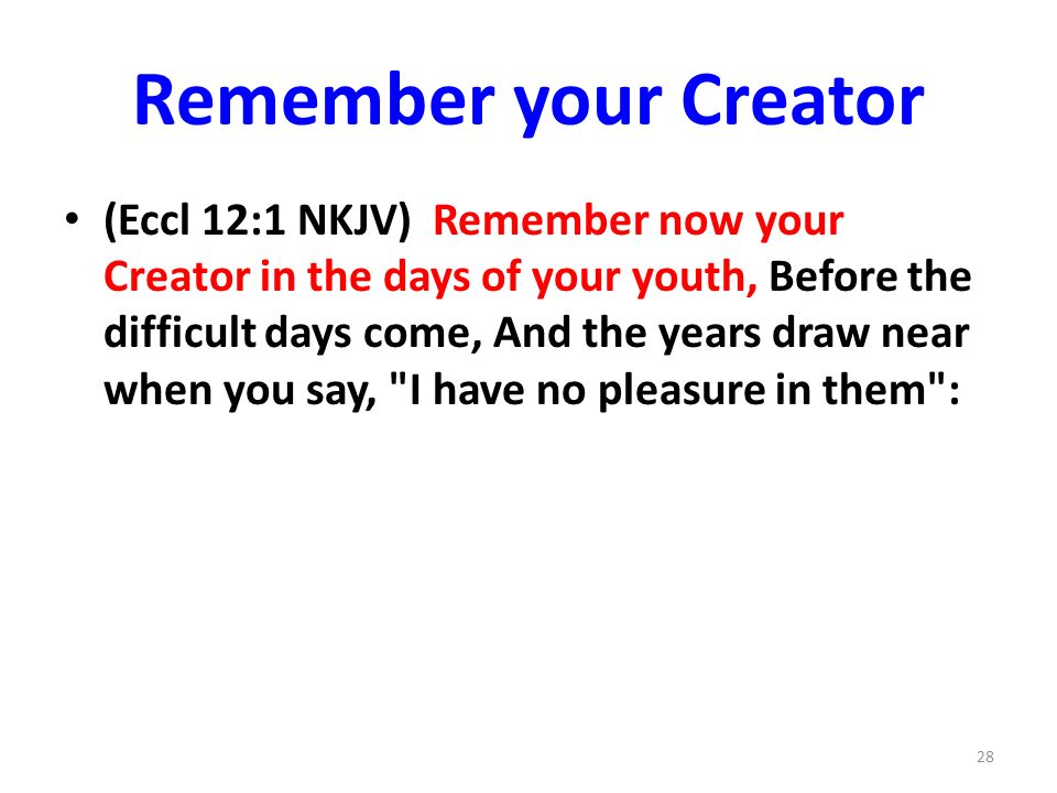 Remember your Creator (Eccl 12:1 NKJV) Remember now your Creator in the days of your youth, Before the difficult days come, And the years draw near when you say, I have no pleasure in them : 28