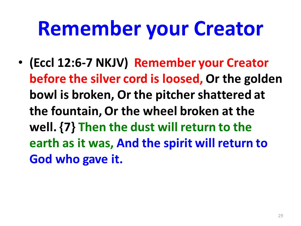 Remember your Creator (Eccl 12:6-7 NKJV) Remember your Creator before the silver cord is loosed, Or the golden bowl is broken, Or the pitcher shattered at the fountain, Or the wheel broken at the well.