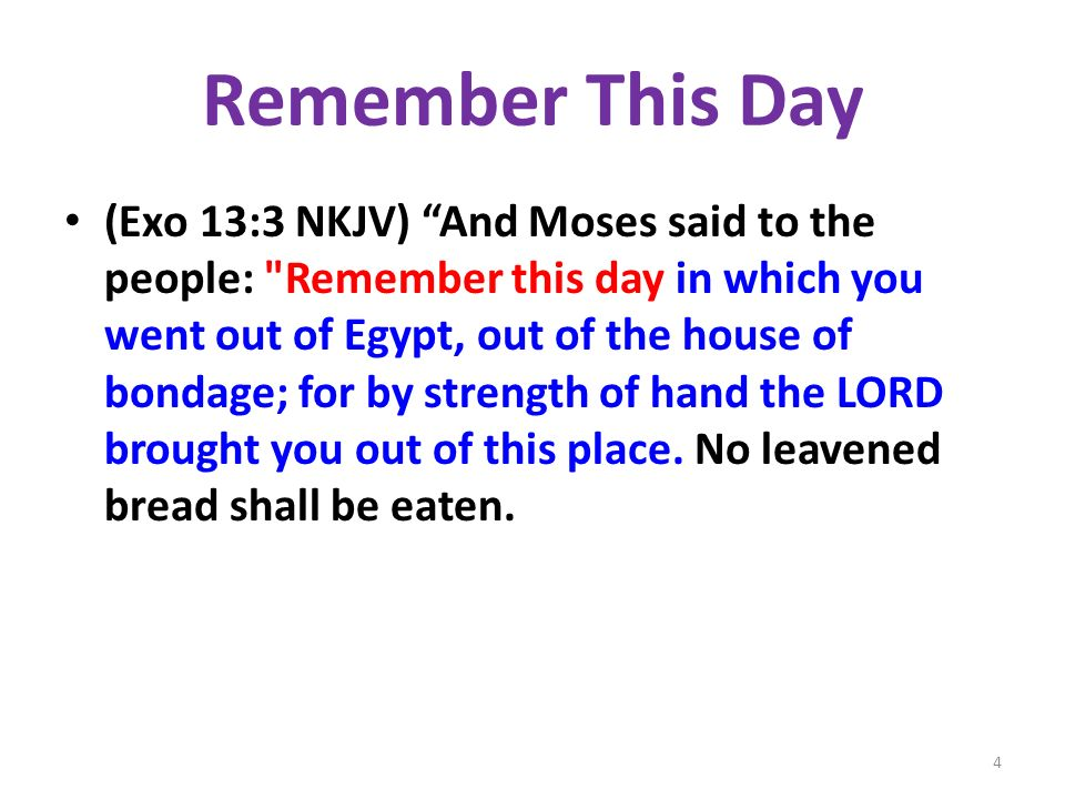 Remember This Day (Exo 13:3 NKJV) And Moses said to the people: Remember this day in which you went out of Egypt, out of the house of bondage; for by strength of hand the LORD brought you out of this place.