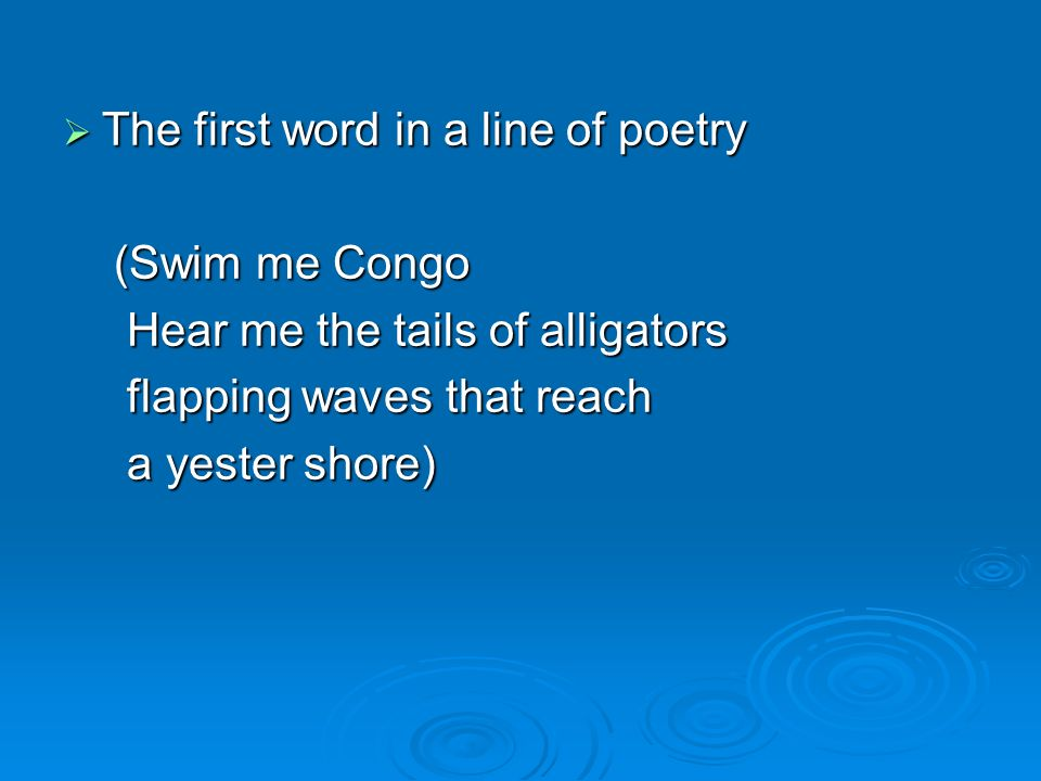 The first word in a line of poetry The first word in a line of poetry (Swim me Congo (Swim me Congo Hear me the tails of alligators Hear me the tails of alligators flapping waves that reach flapping waves that reach a yester shore) a yester shore)