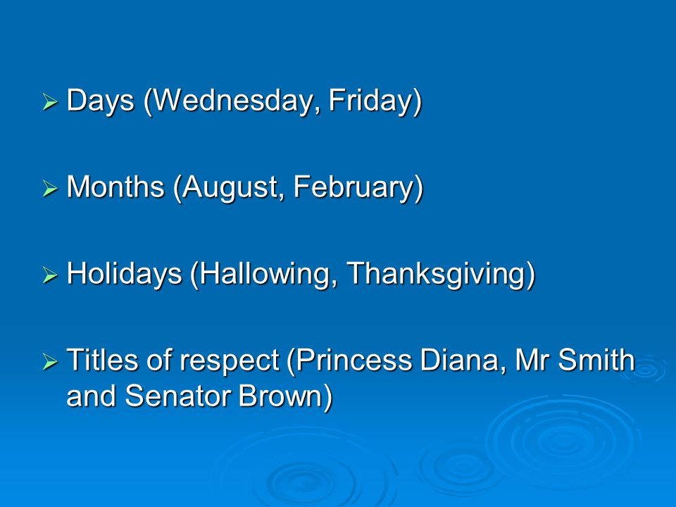 Days (Wednesday, Friday) Days (Wednesday, Friday) Months (August, February) Months (August, February) Holidays (Hallowing, Thanksgiving) Holidays (Hallowing, Thanksgiving) Titles of respect (Princess Diana, Mr Smith and Senator Brown) Titles of respect (Princess Diana, Mr Smith and Senator Brown)