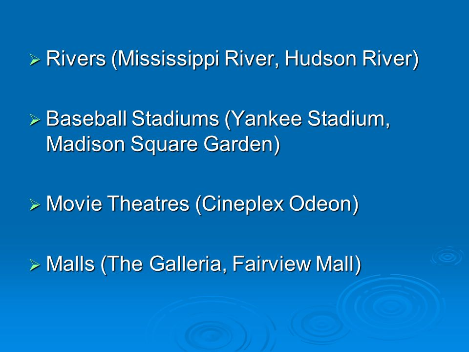 Rivers (Mississippi River, Hudson River) Rivers (Mississippi River, Hudson River) Baseball Stadiums (Yankee Stadium, Madison Square Garden) Baseball Stadiums (Yankee Stadium, Madison Square Garden) Movie Theatres (Cineplex Odeon) Movie Theatres (Cineplex Odeon) Malls (The Galleria, Fairview Mall) Malls (The Galleria, Fairview Mall)
