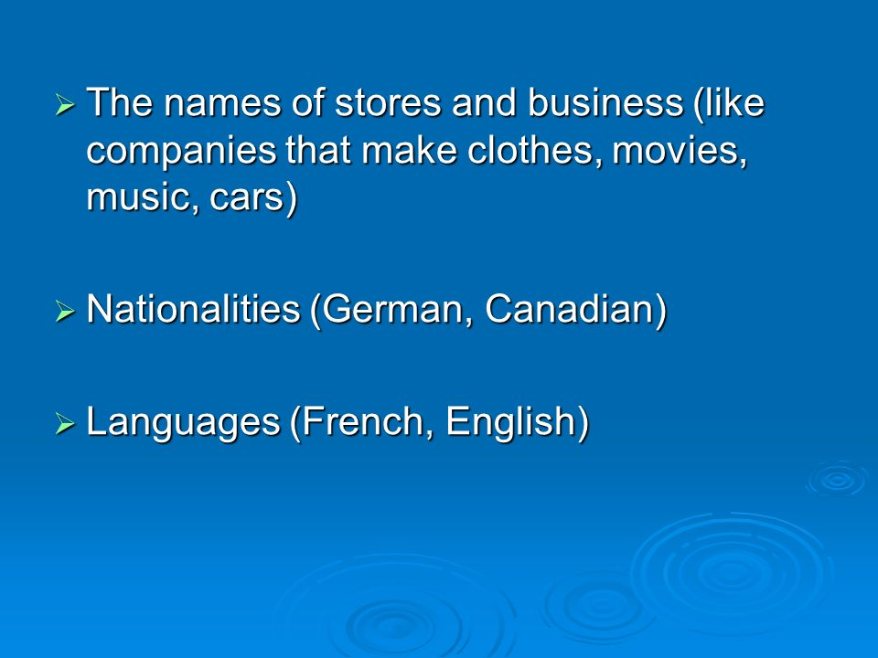 The names of stores and business (like companies that make clothes, movies, music, cars) The names of stores and business (like companies that make clothes, movies, music, cars) Nationalities (German, Canadian) Nationalities (German, Canadian) Languages (French, English) Languages (French, English)