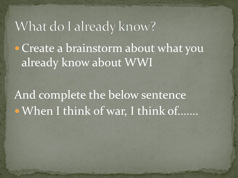 Create a brainstorm about what you already know about WWI And complete the below sentence When I think of war, I think of