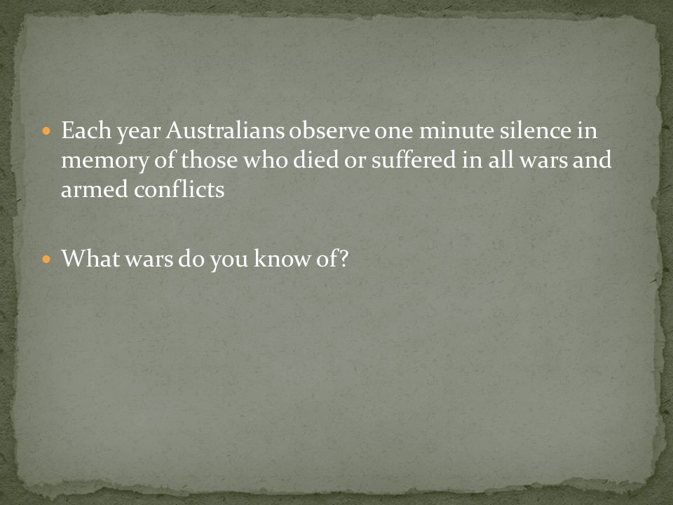 Each year Australians observe one minute silence in memory of those who died or suffered in all wars and armed conflicts What wars do you know of