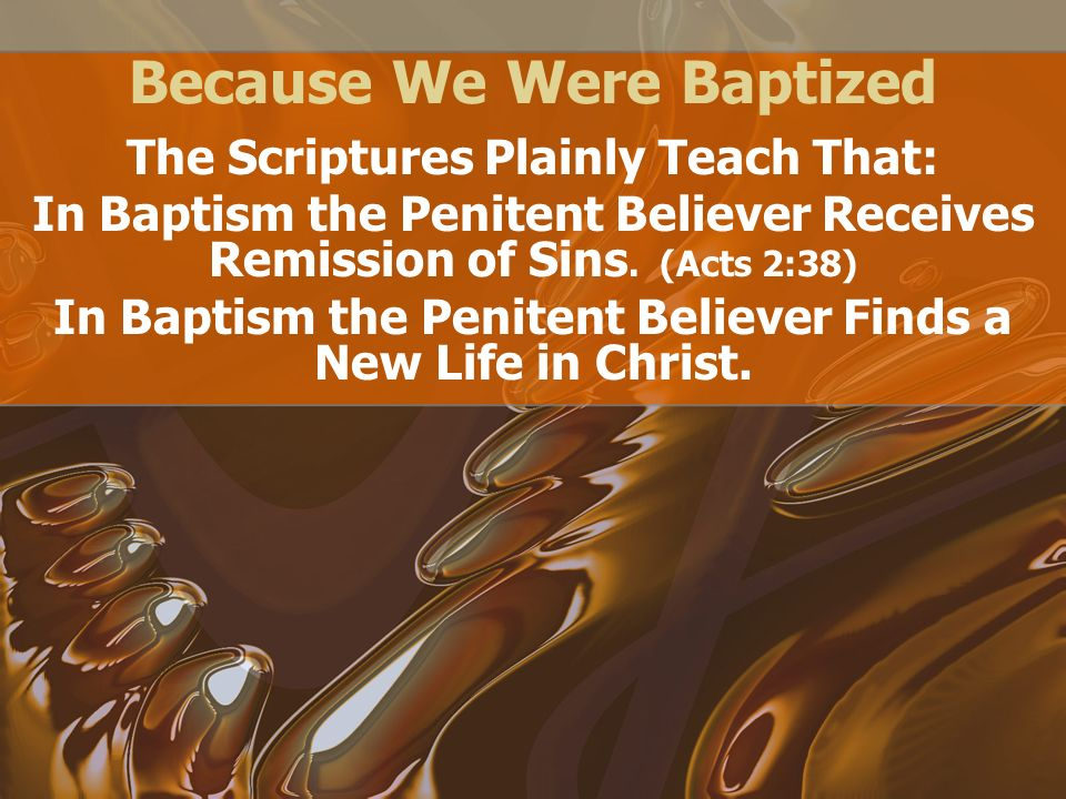 Because We Were Baptized The Scriptures Plainly Teach That: In Baptism the Penitent Believer Receives Remission of Sins.