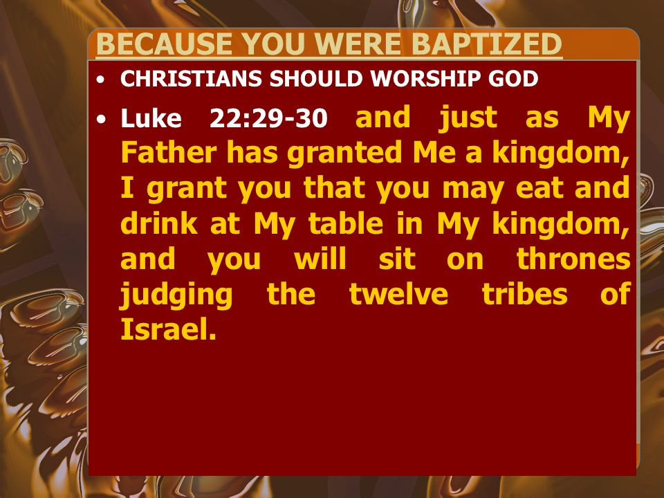 BECAUSE YOU WERE BAPTIZED CHRISTIANS SHOULD WORSHIP GOD Luke 22:29-30 and just as My Father has granted Me a kingdom, I grant you that you may eat and drink at My table in My kingdom, and you will sit on thrones judging the twelve tribes of Israel.