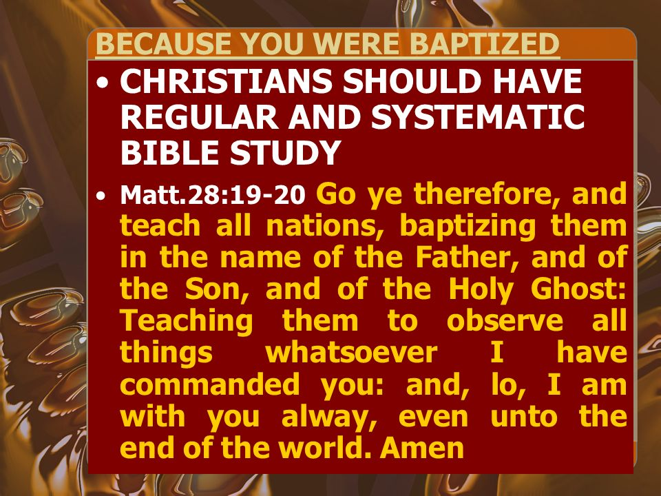 BECAUSE YOU WERE BAPTIZED CHRISTIANS SHOULD HAVE REGULAR AND SYSTEMATIC BIBLE STUDY Matt.28:19-20 Go ye therefore, and teach all nations, baptizing them in the name of the Father, and of the Son, and of the Holy Ghost: Teaching them to observe all things whatsoever I have commanded you: and, lo, I am with you alway, even unto the end of the world.