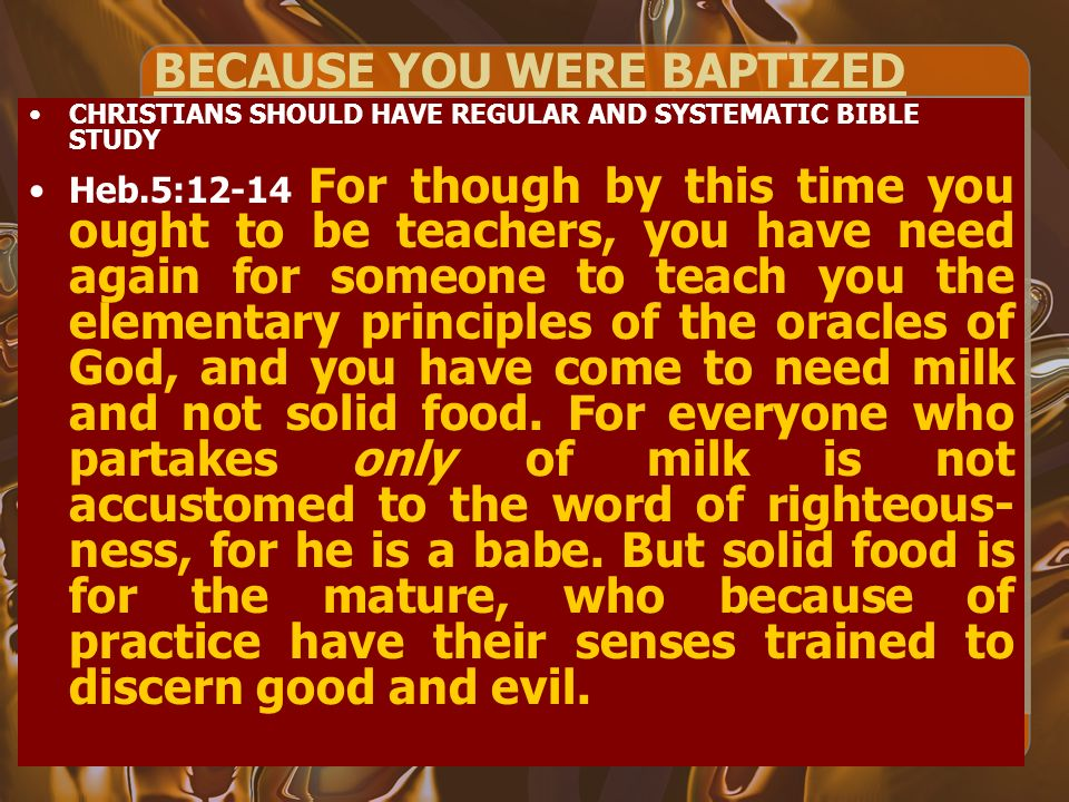 BECAUSE YOU WERE BAPTIZED CHRISTIANS SHOULD HAVE REGULAR AND SYSTEMATIC BIBLE STUDY Heb.5:12-14 For though by this time you ought to be teachers, you have need again for someone to teach you the elementary principles of the oracles of God, and you have come to need milk and not solid food.