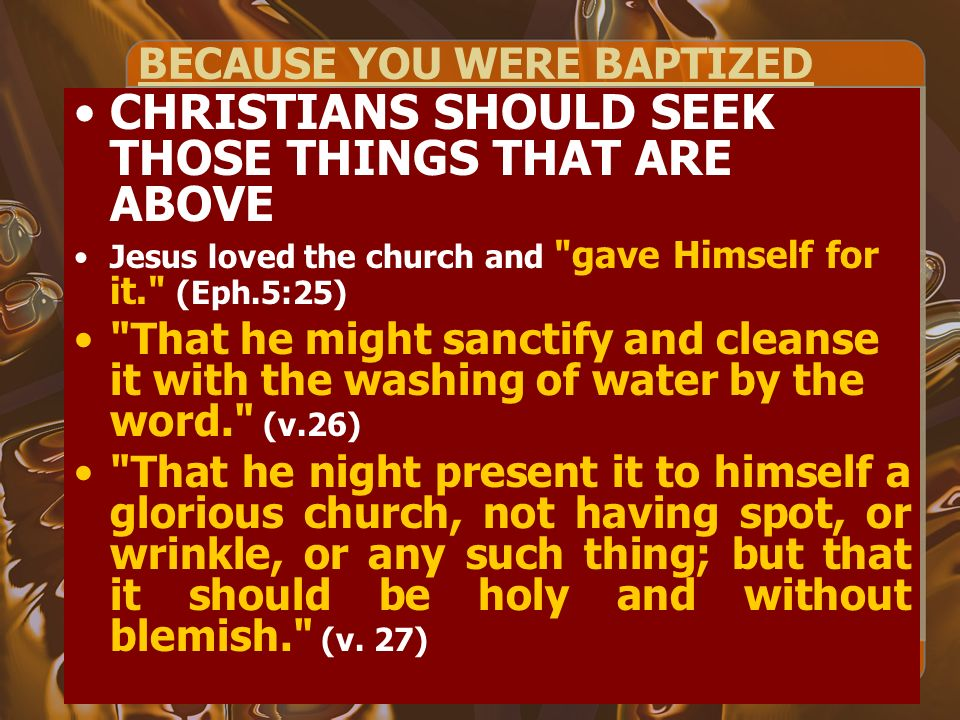 BECAUSE YOU WERE BAPTIZED CHRISTIANS SHOULD SEEK THOSE THINGS THAT ARE ABOVE Jesus loved the church and gave Himself for it. (Eph.5:25) That he might sanctify and cleanse it with the washing of water by the word. (v.26) That he night present it to himself a glorious church, not having spot, or wrinkle, or any such thing; but that it should be holy and without blemish. (v.