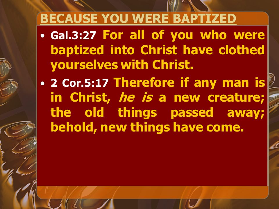 BECAUSE YOU WERE BAPTIZED Gal.3:27 For all of you who were baptized into Christ have clothed yourselves with Christ.