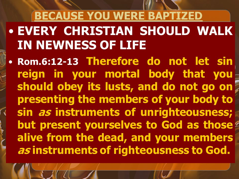 BECAUSE YOU WERE BAPTIZED EVERY CHRISTIAN SHOULD WALK IN NEWNESS OF LIFE Rom.6:12-13 Therefore do not let sin reign in your mortal body that you should obey its lusts, and do not go on presenting the members of your body to sin as instruments of unrighteousness; but present yourselves to God as those alive from the dead, and your members as instruments of righteousness to God.