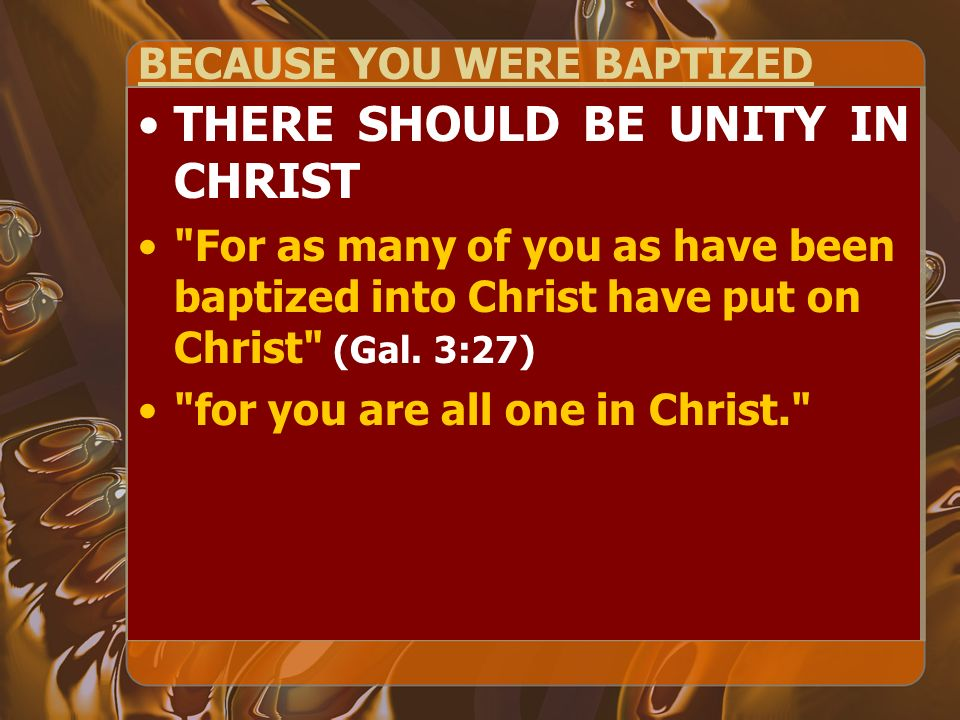 BECAUSE YOU WERE BAPTIZED THERE SHOULD BE UNITY IN CHRIST For as many of you as have been baptized into Christ have put on Christ (Gal.