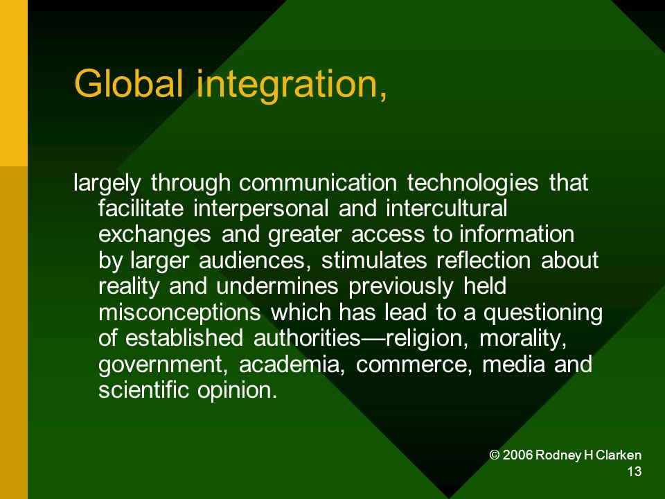 © 2006 Rodney H Clarken 13 Global integration, largely through communication technologies that facilitate interpersonal and intercultural exchanges and greater access to information by larger audiences, stimulates reflection about reality and undermines previously held misconceptions which has lead to a questioning of established authoritiesreligion, morality, government, academia, commerce, media and scientific opinion.