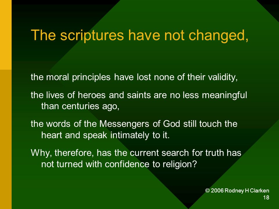 © 2006 Rodney H Clarken 18 The scriptures have not changed, the moral principles have lost none of their validity, the lives of heroes and saints are no less meaningful than centuries ago, the words of the Messengers of God still touch the heart and speak intimately to it.