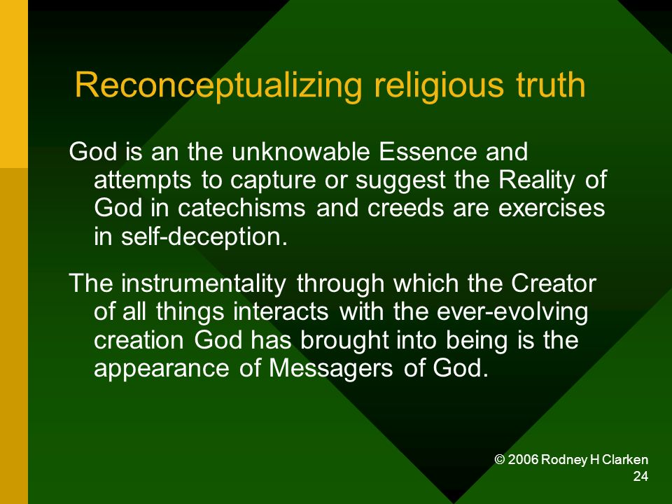 © 2006 Rodney H Clarken 24 Reconceptualizing religious truth God is an the unknowable Essence and attempts to capture or suggest the Reality of God in catechisms and creeds are exercises in self-deception.