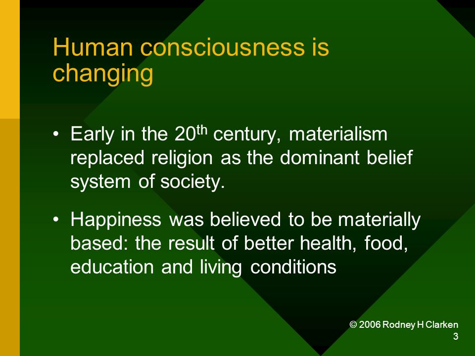 © 2006 Rodney H Clarken 3 Human consciousness is changing Early in the 20 th century, materialism replaced religion as the dominant belief system of society.