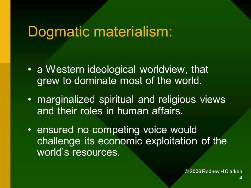© 2006 Rodney H Clarken 4 Dogmatic materialism: a Western ideological worldview, that grew to dominate most of the world.