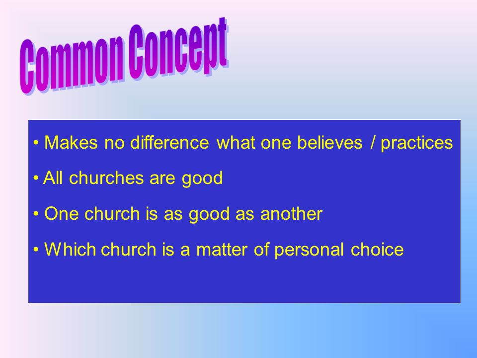 Makes no difference what one believes / practices All churches are good One church is as good as another Which church is a matter of personal choice