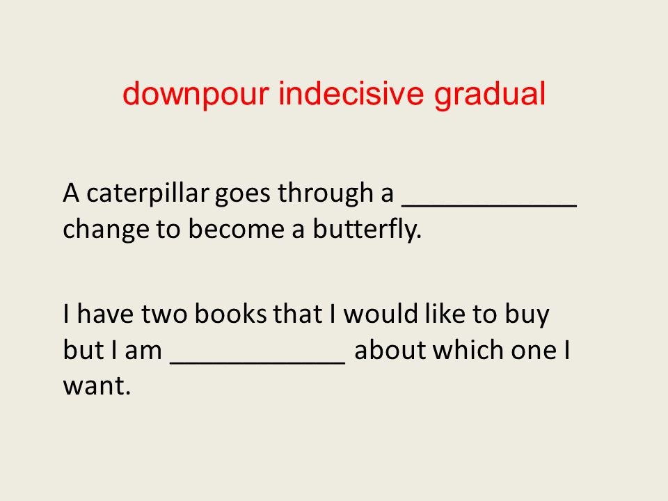 downpour indecisive gradual A caterpillar goes through a ____________ change to become a butterfly.