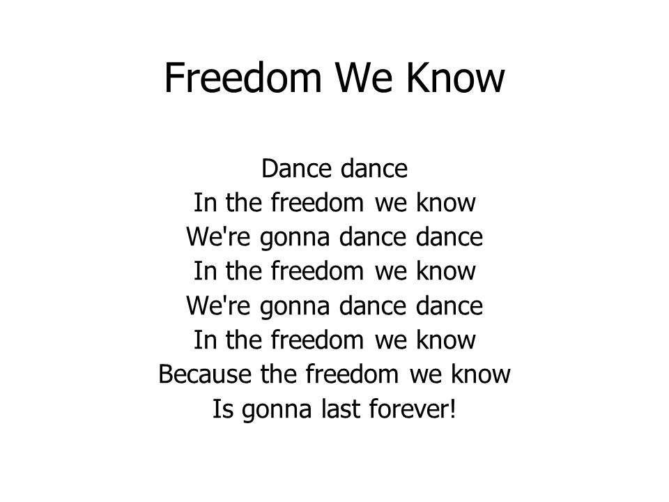 Freedom We Know Dance dance In the freedom we know We re gonna dance dance In the freedom we know We re gonna dance dance In the freedom we know Because the freedom we know Is gonna last forever!