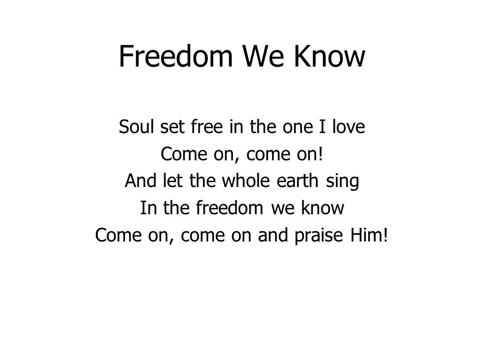 Freedom We Know Soul set free in the one I love Come on, come on.