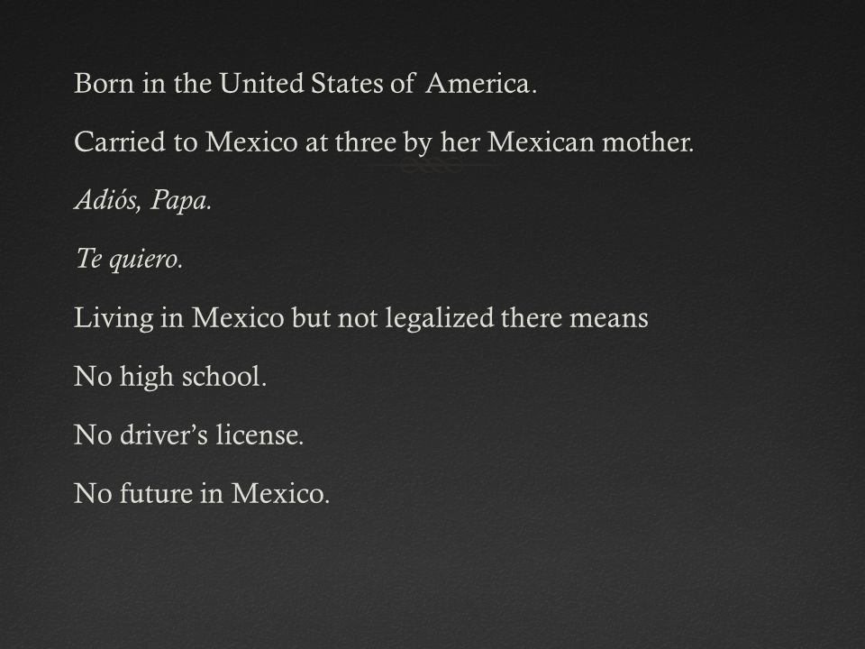 Born in the United States of America. Carried to Mexico at three by her Mexican mother.