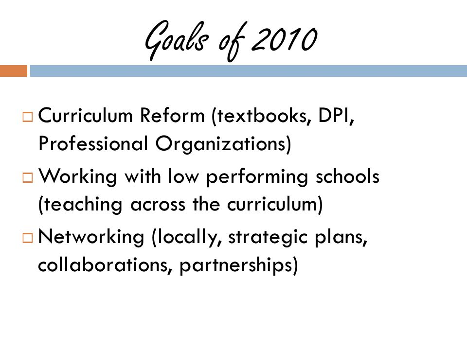 Goals of 2010 Curriculum Reform (textbooks, DPI, Professional Organizations) Working with low performing schools (teaching across the curriculum) Networking (locally, strategic plans, collaborations, partnerships)