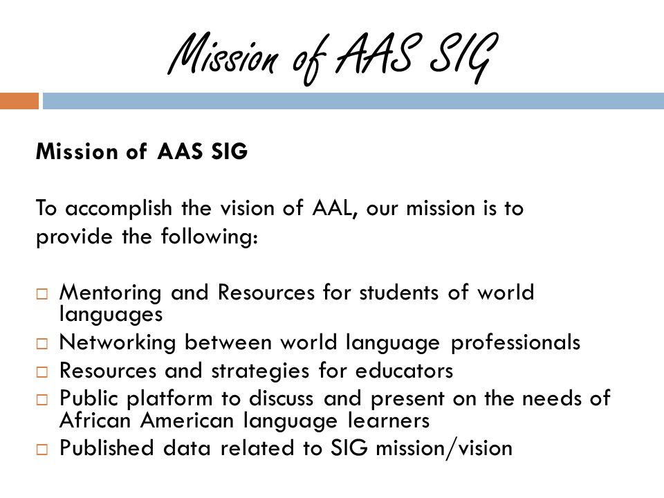 Mission of AAS SIG To accomplish the vision of AAL, our mission is to provide the following: Mentoring and Resources for students of world languages Networking between world language professionals Resources and strategies for educators Public platform to discuss and present on the needs of African American language learners Published data related to SIG mission/vision