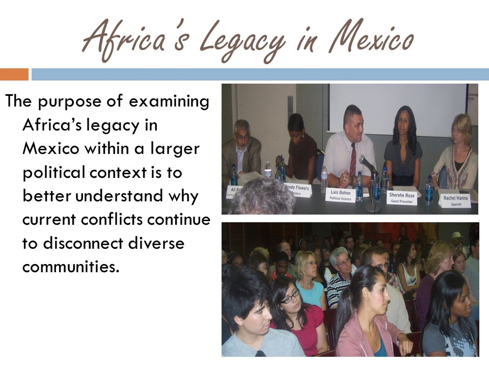 Africas Legacy in Mexico The purpose of examining Africas legacy in Mexico within a larger political context is to better understand why current conflicts continue to disconnect diverse communities.