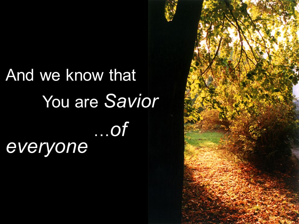 And we know that You are Savior … of everyone