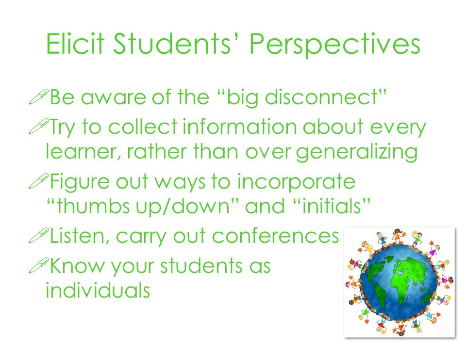 Elicit Students Perspectives Be aware of the big disconnect Try to collect information about every learner, rather than over generalizing Figure out ways to incorporate thumbs up/down and initials Listen, carry out conferences Know your students as individuals
