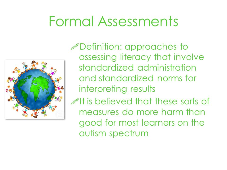 Formal Assessments Definition: approaches to assessing literacy that involve standardized administration and standardized norms for interpreting results It is believed that these sorts of measures do more harm than good for most learners on the autism spectrum