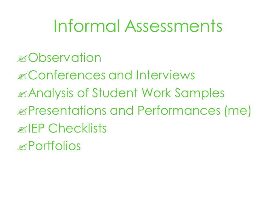 Informal Assessments Observation Conferences and Interviews Analysis of Student Work Samples Presentations and Performances (me) IEP Checklists Portfolios